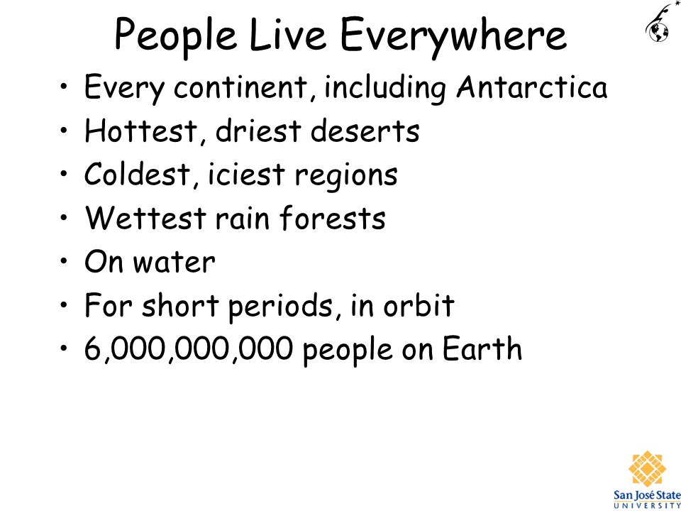 People Live Everywhere Every continent, including Antarctica Hottest, driest deserts Coldest, iciest regions Wettest rain forests On water For short periods, in orbit 6,000,000,000 people on Earth