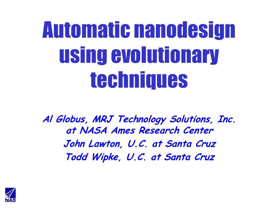 Automatic nanodesign using evolutionary techniques Al Globus, MRJ Technology Solutions, Inc. at NASA Ames Research Center John Lawton, U.C. at Santa C