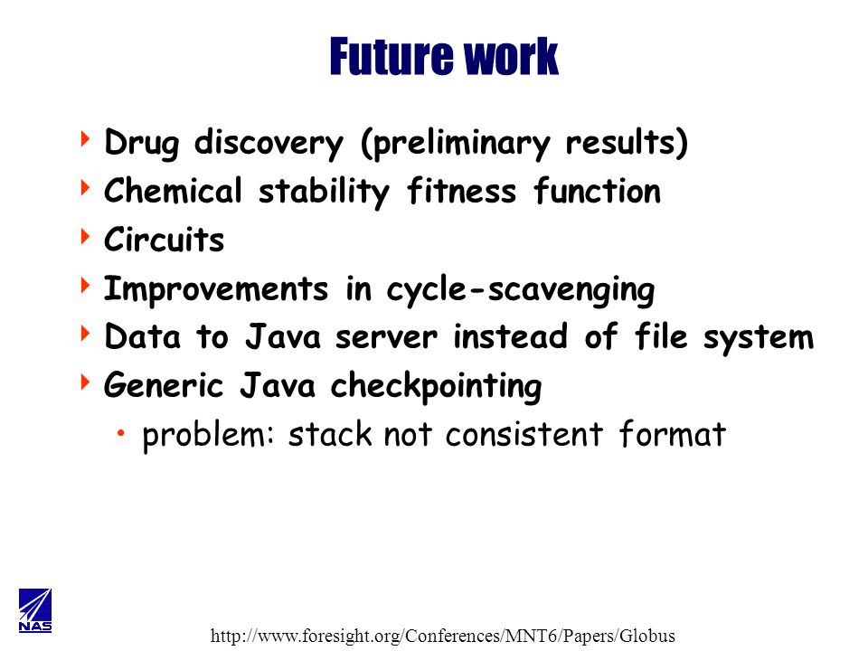 Future work Drug discovery (preliminary results) Chemical stability fitness function Circuits Improvements in cycle-scavenging Data to Java server instead of file system Generic Java checkpointing problem: stack not consistent format