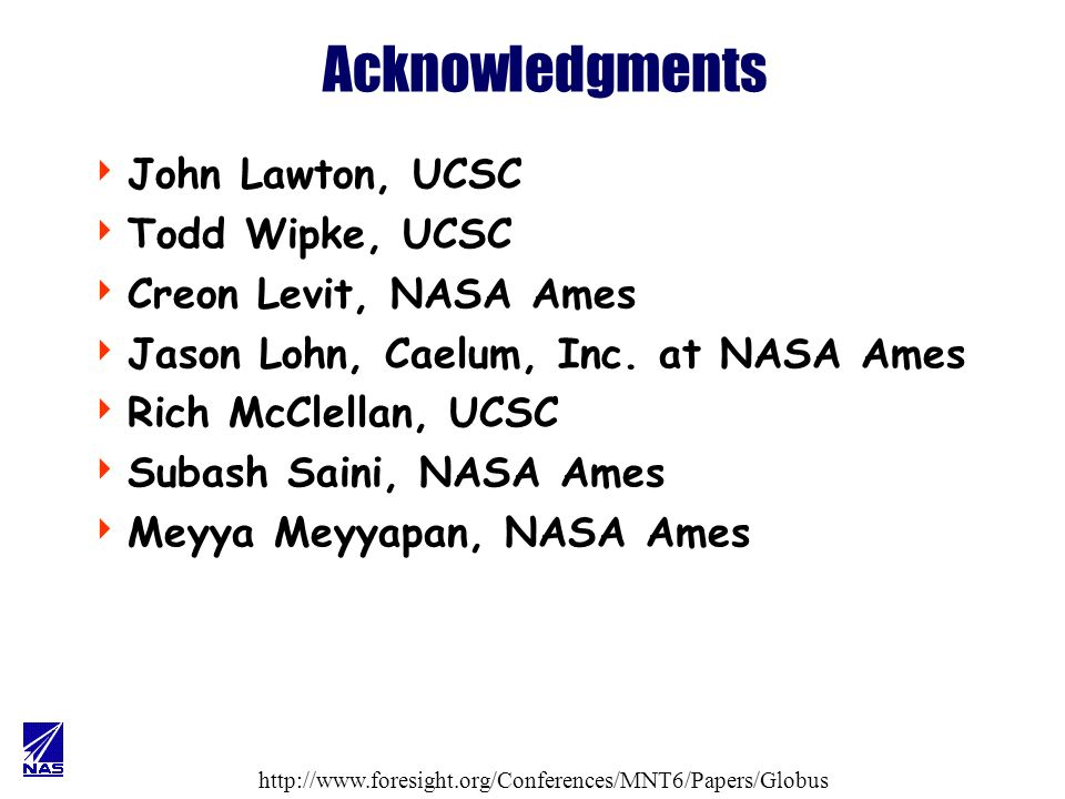 http://www.foresight.org/Conferences/MNT6/Papers/Globus Acknowledgments John Lawton, UCSC Todd Wipke, UCSC Creon Levit, NASA Ames Jason Lohn, Caelum, Inc.