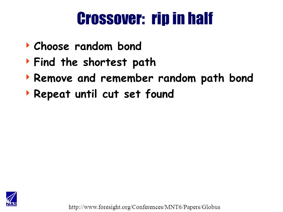http://www.foresight.org/Conferences/MNT6/Papers/Globus Crossover: mate halves Select a random cut bond If cut bond in other half exist choose one at random merge cut bonds, respect valence else flip coin –heads -- attach cut bond to random atom in other half respecting valence –tails -- discard cut bond repeat until all cut bonds processed