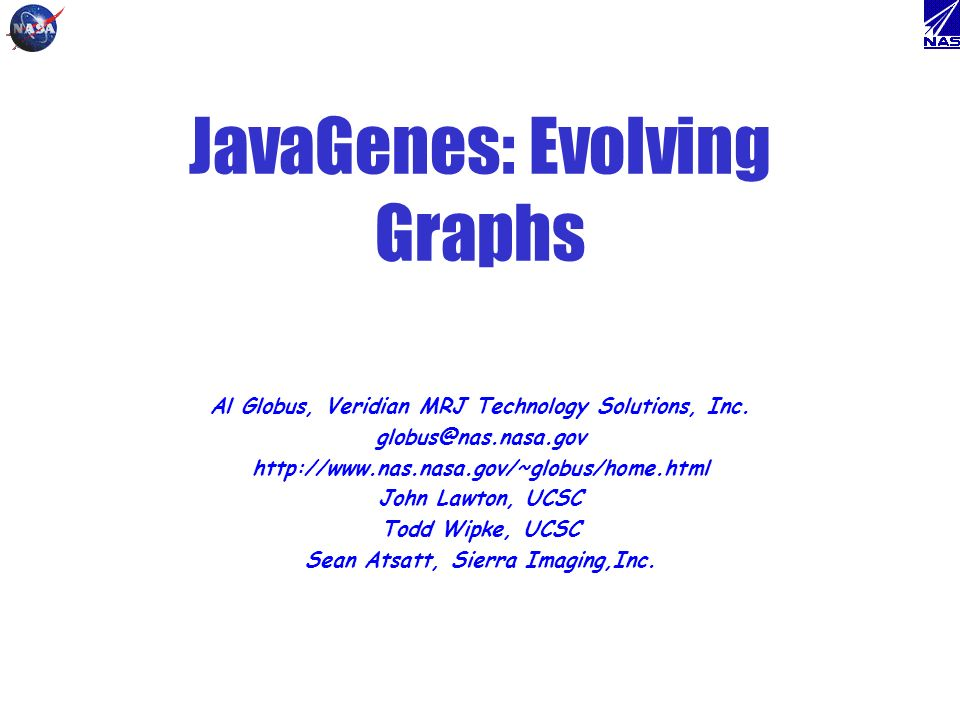 JavaGenes: Evolving Graphs Al Globus, Veridian MRJ Technology Solutions, Inc. globus@nas.nasa.gov http://www.nas.nasa.gov/~globus/home.html John Lawto