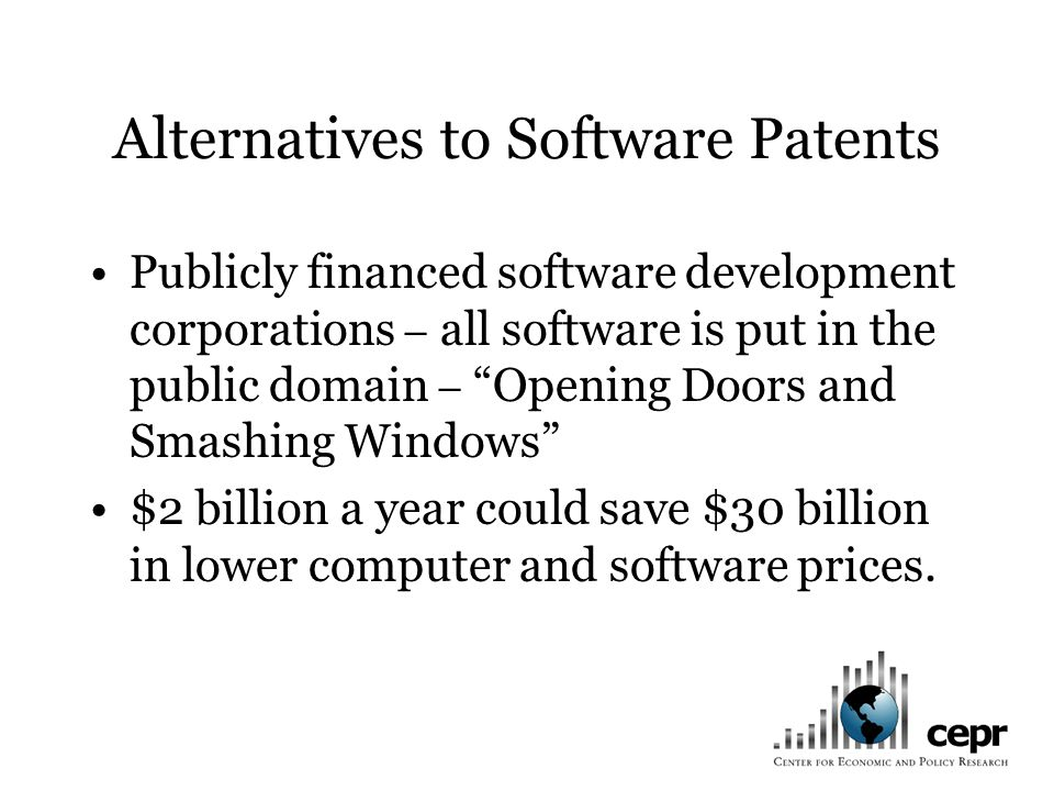 Alternatives to Software Patents Publicly financed software development corporations – all software is put in the public domain – Opening Doors and Smashing Windows $2 billion a year could save $30 billion in lower computer and software prices.