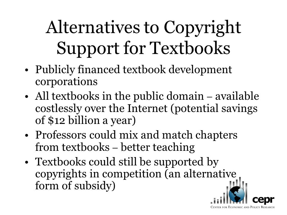 Alternatives to Copyright Support for Textbooks Publicly financed textbook development corporations All textbooks in the public domain – available costlessly over the Internet (potential savings of $12 billion a year) Professors could mix and match chapters from textbooks – better teaching Textbooks could still be supported by copyrights in competition (an alternative form of subsidy)