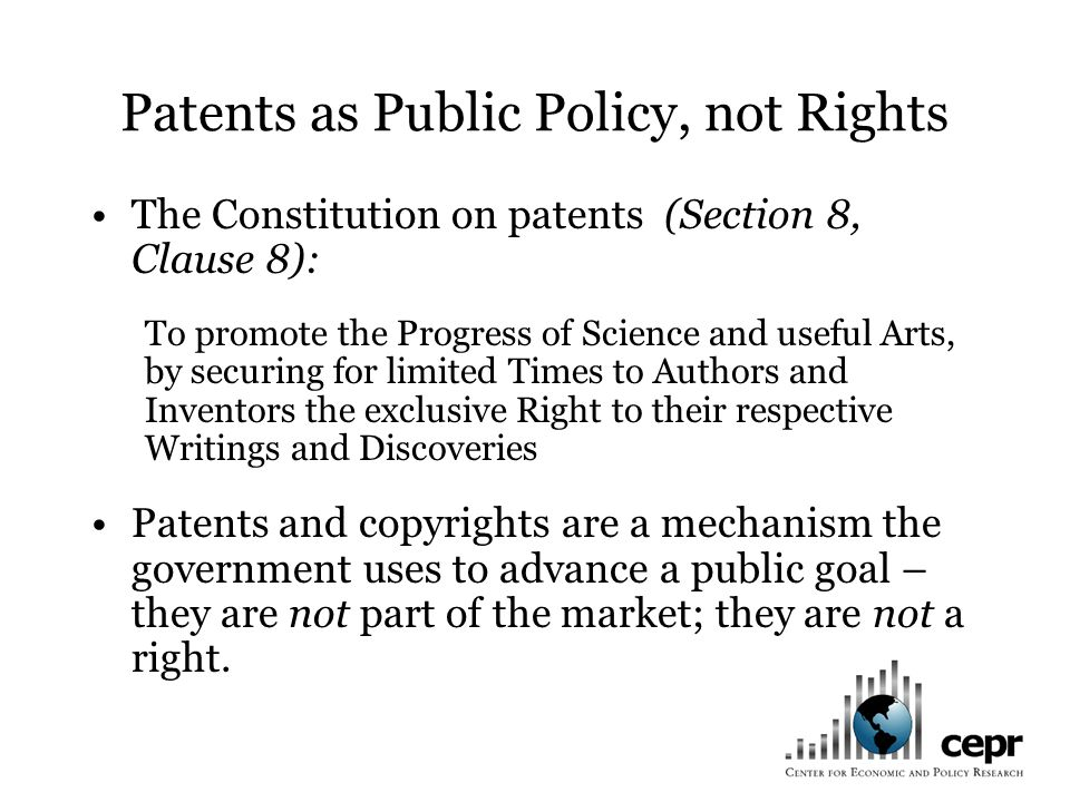 Patents as Public Policy, not Rights The Constitution on patents (Section 8, Clause 8): To promote the Progress of Science and useful Arts, by securing for limited Times to Authors and Inventors the exclusive Right to their respective Writings and Discoveries Patents and copyrights are a mechanism the government uses to advance a public goal – they are not part of the market; they are not a right.
