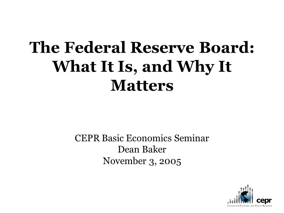 The Federal Reserve Board: What It Is, and Why It Matters CEPR Basic Economics Seminar Dean Baker November 3, 2005