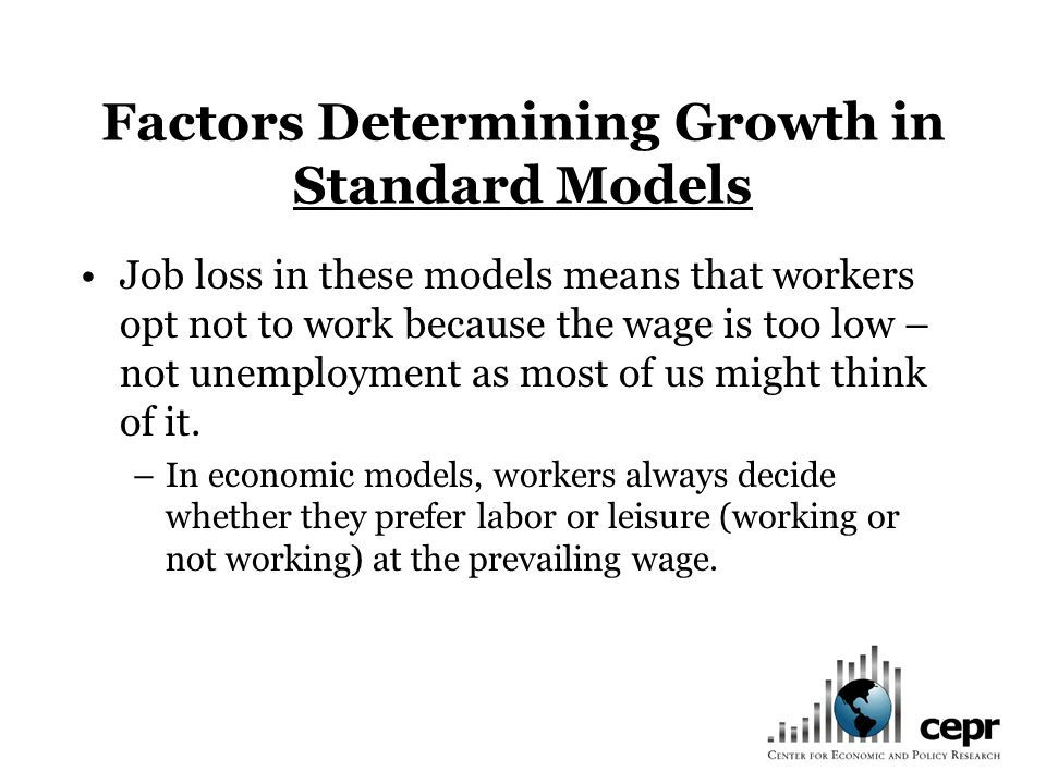 Factors Determining Growth in Standard Models Job loss in these models means that workers opt not to work because the wage is too low – not unemployment as most of us might think of it.