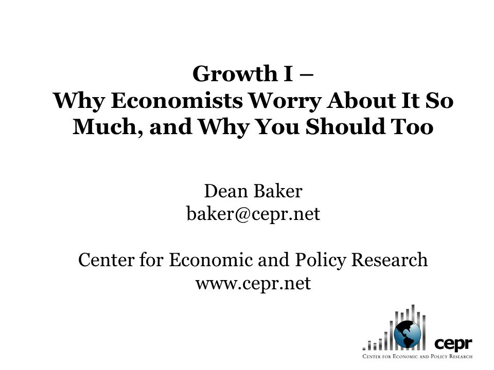 Growth I – Why Economists Worry About It So Much, and Why You Should Too Dean Baker baker@cepr.net Center for Economic and Policy Research www.cepr.net