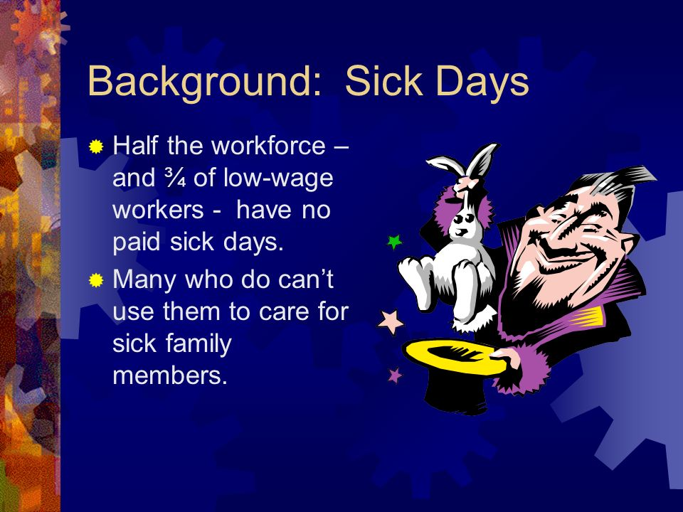 Background: Sick Days Half the workforce – and ¾ of low-wage workers - have no paid sick days.