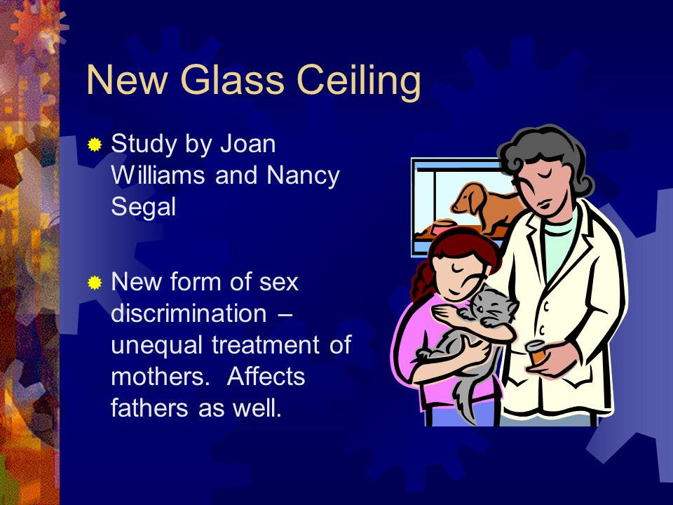 New Glass Ceiling Study by Joan Williams and Nancy Segal New form of sex discrimination – unequal treatment of mothers.
