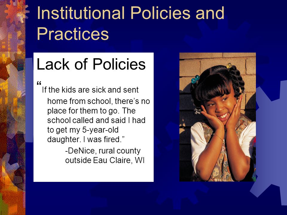 Institutional Policies and Practices Lack of Policies If the kids are sick and sent home from school, theres no place for them to go.