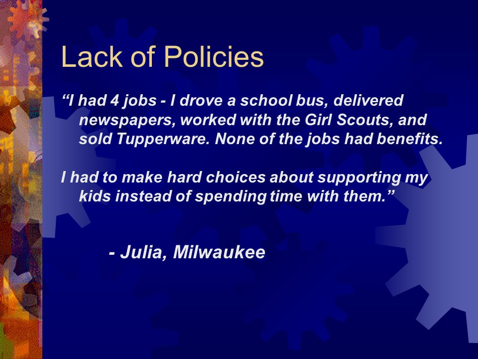 Lack of Policies I had 4 jobs - I drove a school bus, delivered newspapers, worked with the Girl Scouts, and sold Tupperware.