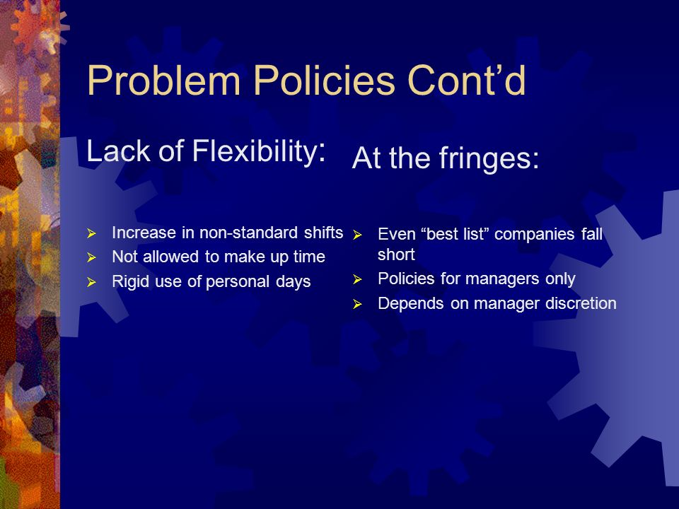 Problem Policies Contd Lack of Flexibility : Increase in non-standard shifts Not allowed to make up time Rigid use of personal days At the fringes: Even best list companies fall short Policies for managers only Depends on manager discretion