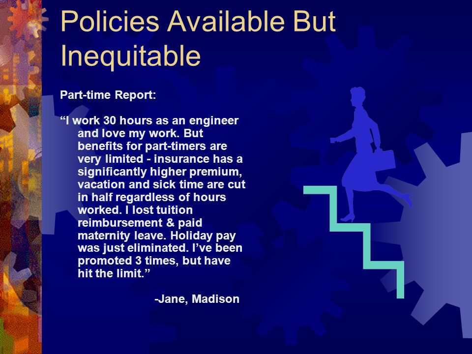 Policies Available But Inequitable Part-time Report: I work 30 hours as an engineer and love my work. But benefits for part-timers are very limited -