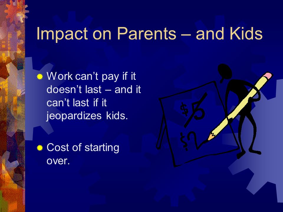 Impact on Parents – and Kids Work cant pay if it doesnt last – and it cant last if it jeopardizes kids. Cost of starting over.