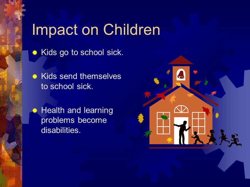 Impact on Children Kids go to school sick. Kids send themselves to school sick.