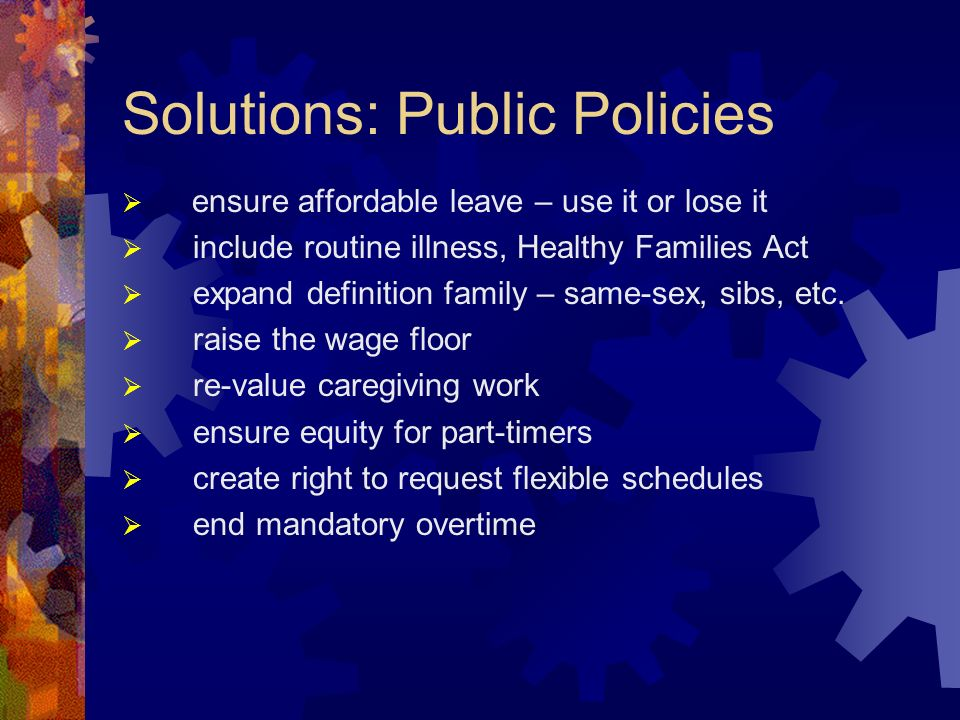 Solutions: Public Policies ensure affordable leave – use it or lose it include routine illness, Healthy Families Act expand definition family – same-sex, sibs, etc.