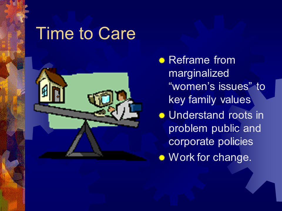 Time to Care Reframe from marginalized womens issues to key family values Understand roots in problem public and corporate policies Work for change.