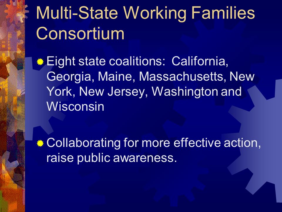 Multi-State Working Families Consortium Eight state coalitions: California, Georgia, Maine, Massachusetts, New York, New Jersey, Washington and Wisconsin Collaborating for more effective action, raise public awareness.