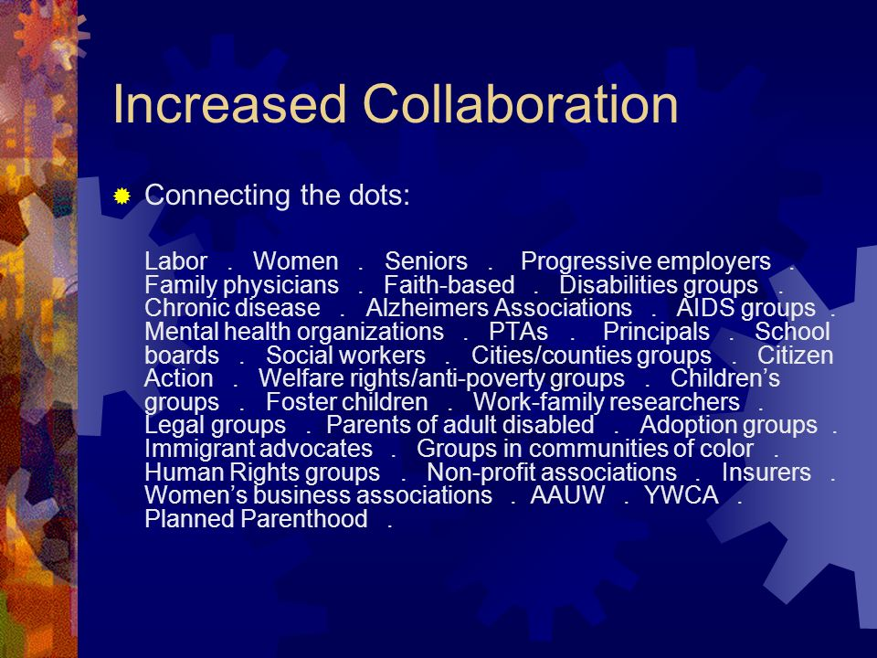 Increased Collaboration Connecting the dots: Labor. Women. Seniors. Progressive employers. Family physicians. Faith-based. Disabilities groups. Chroni