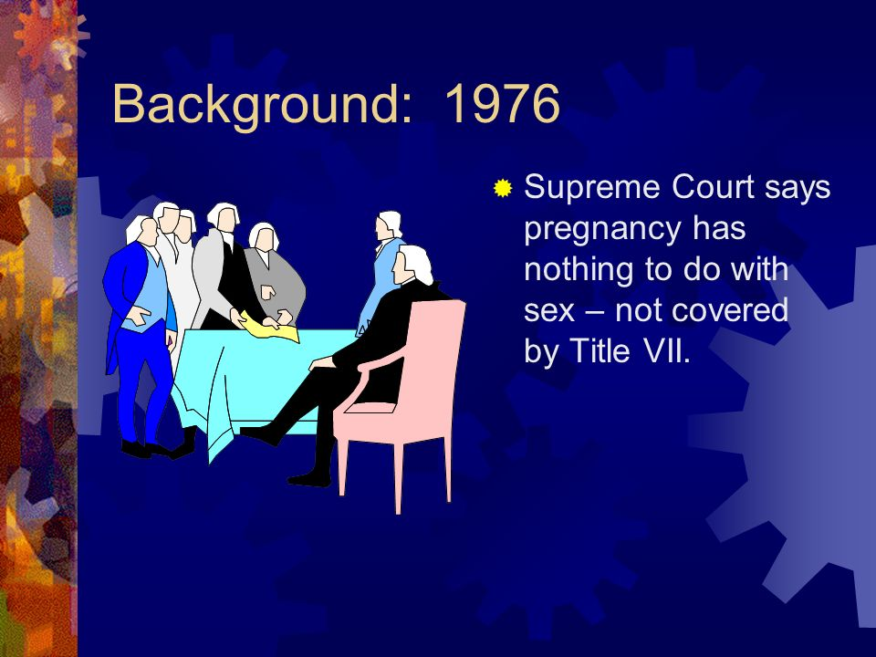 Background: 1976 Supreme Court says pregnancy has nothing to do with sex – not covered by Title VII.