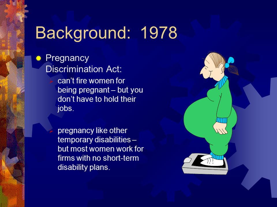 Background: 1978 Pregnancy Discrimination Act: cant fire women for being pregnant – but you dont have to hold their jobs. pregnancy like other tempora