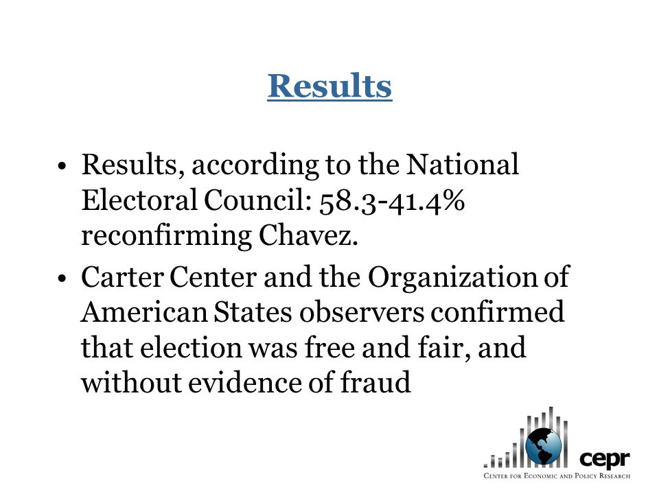 Results Results, according to the National Electoral Council: 58.3-41.4% reconfirming Chavez. Carter Center and the Organization of American States ob
