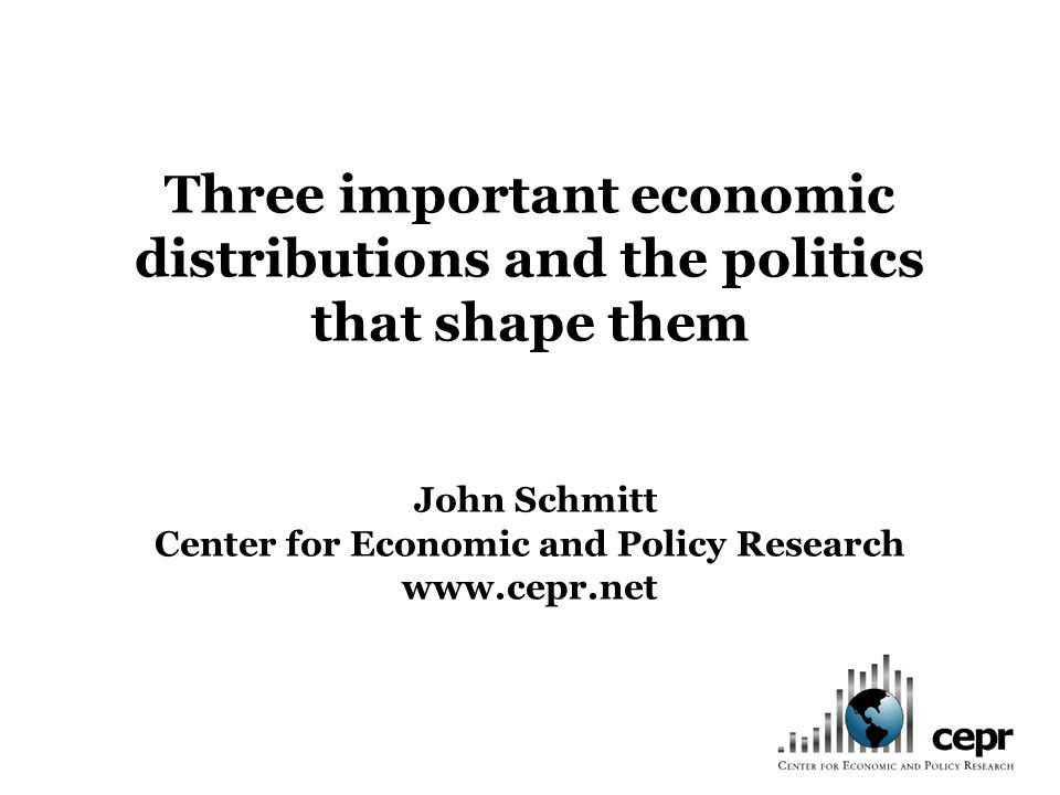 Three important economic distributions and the politics that shape them John Schmitt Center for Economic and Policy Research www.cepr.net