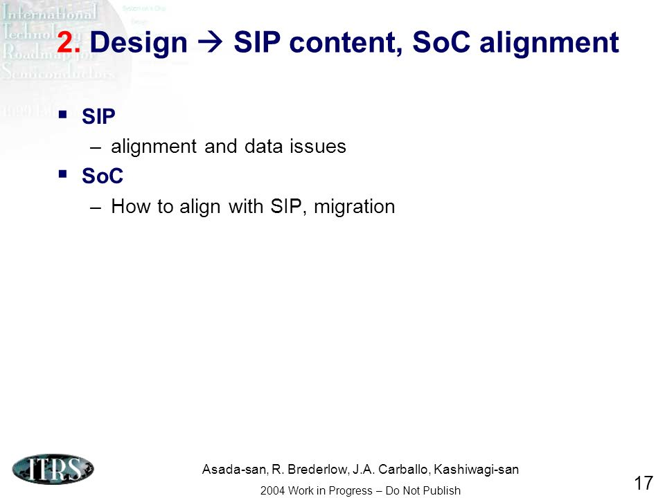 Asada-san, R. Brederlow, J.A. Carballo, Kashiwagi-san 2004 Work in Progress – Do Not Publish 17 2. Design SIP content, SoC alignment SIP –alignment an