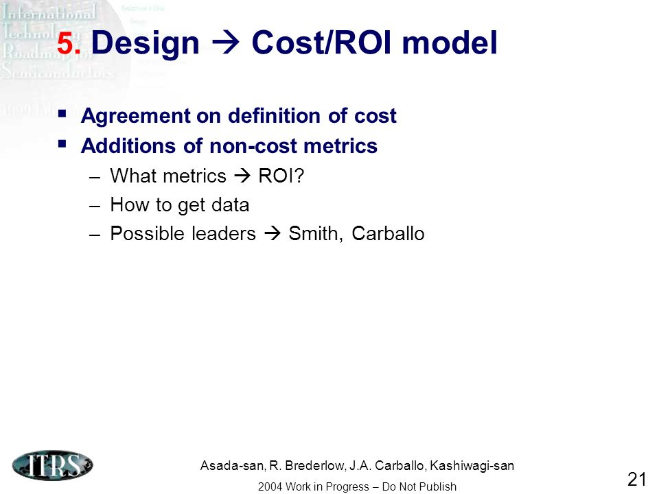 Asada-san, R. Brederlow, J.A. Carballo, Kashiwagi-san 2004 Work in Progress – Do Not Publish 21 5. Design Cost/ROI model Agreement on definition of co