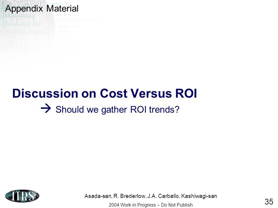 Asada-san, R. Brederlow, J.A. Carballo, Kashiwagi-san 2004 Work in Progress – Do Not Publish 35 Discussion on Cost Versus ROI Should we gather ROI tre