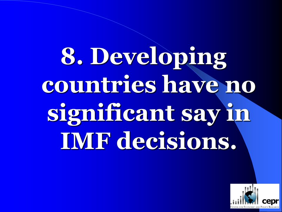 8. Developing countries have no significant say in IMF decisions.