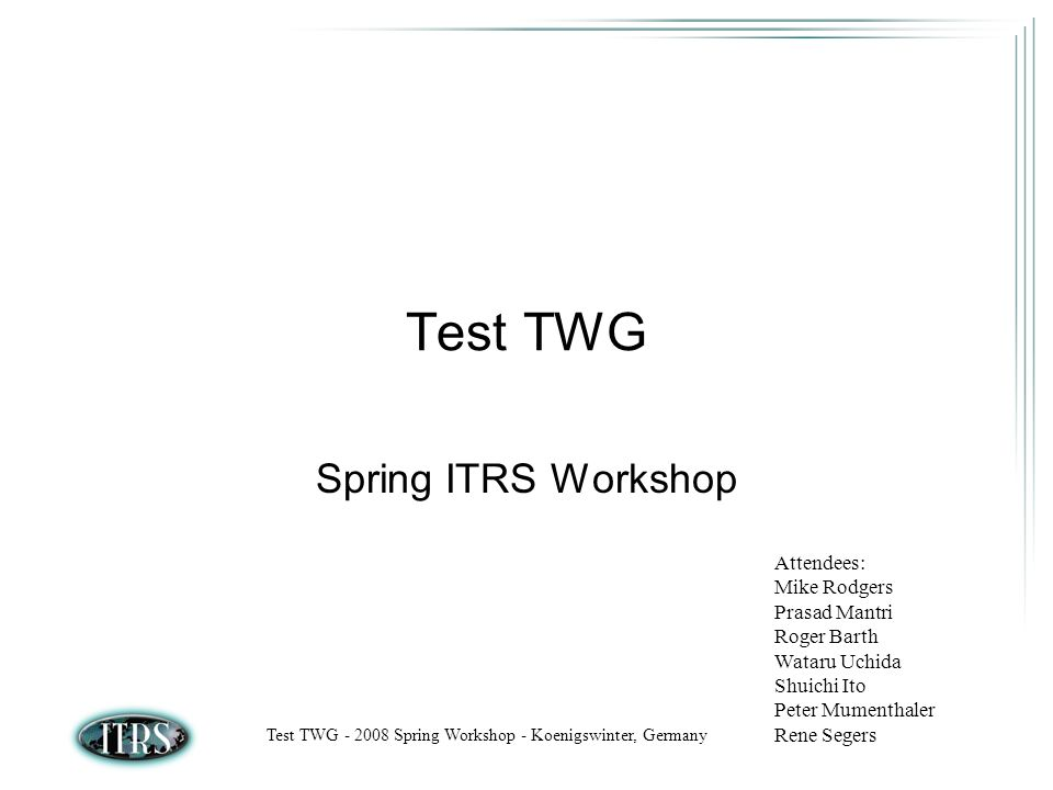 Test TWG - 2008 Spring Workshop - Koenigswinter, Germany Test TWG Spring ITRS Workshop Attendees: Mike Rodgers Prasad Mantri Roger Barth Wataru Uchida Shuichi Ito Peter Mumenthaler Rene Segers