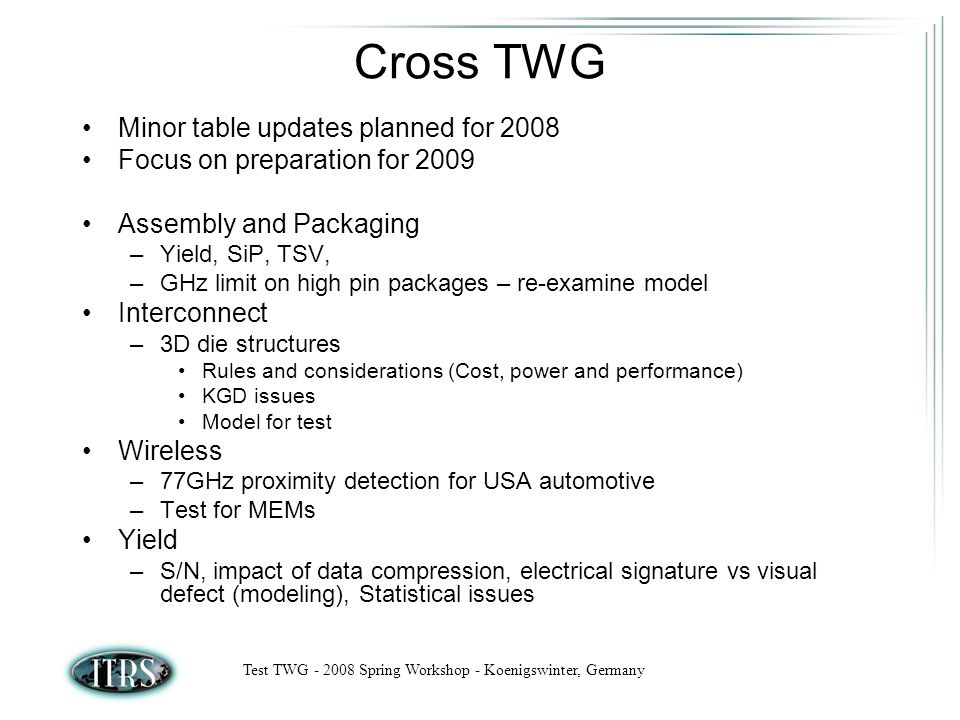 Test TWG Spring Workshop - Koenigswinter, Germany Cross TWG Minor table updates planned for 2008 Focus on preparation for 2009 Assembly and Packaging –Yield, SiP, TSV, –GHz limit on high pin packages – re-examine model Interconnect –3D die structures Rules and considerations (Cost, power and performance) KGD issues Model for test Wireless –77GHz proximity detection for USA automotive –Test for MEMs Yield –S/N, impact of data compression, electrical signature vs visual defect (modeling), Statistical issues