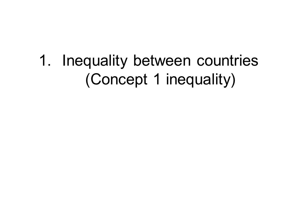 1.Inequality between countries (Concept 1 inequality)