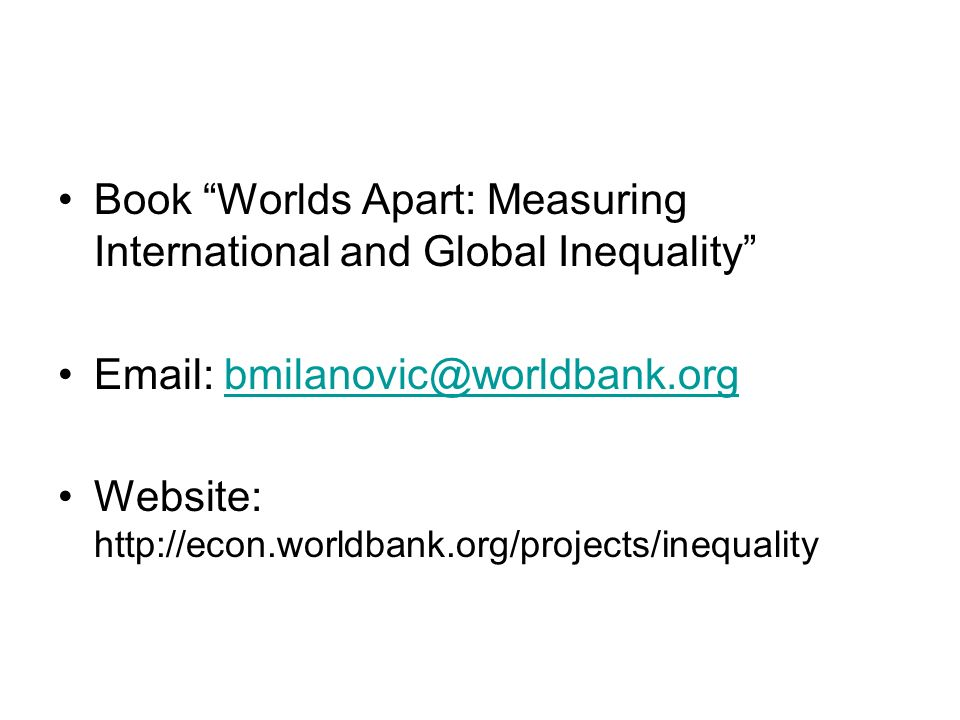 Book Worlds Apart: Measuring International and Global Inequality Email: bmilanovic@worldbank.orgbmilanovic@worldbank.org Website: http://econ.worldbank.org/projects/inequality
