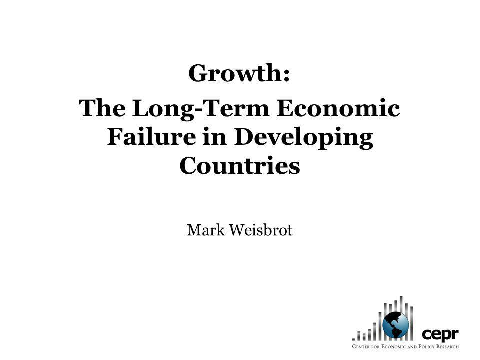 Growth: The Long-Term Economic Failure in Developing Countries Mark Weisbrot
