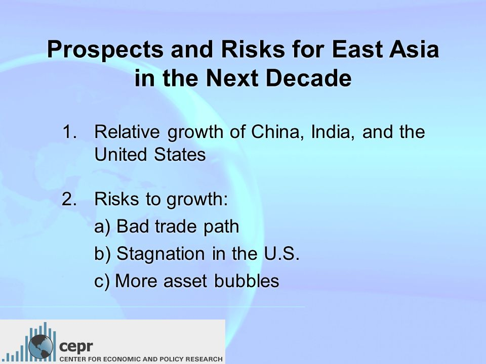 Prospects and Risks for East Asia in the Next Decade 1.Relative growth of China, India, and the United States 2.Risks to growth: a) Bad trade path b) Stagnation in the U.S.