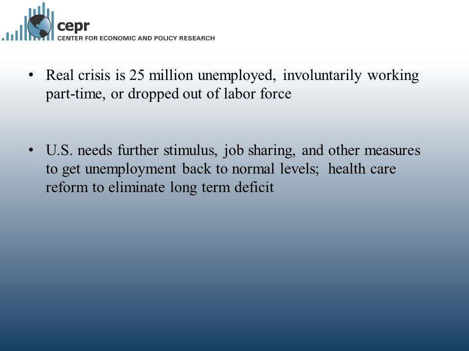 Real crisis is 25 million unemployed, involuntarily working part-time, or dropped out of labor force U.S. needs further stimulus, job sharing, and oth