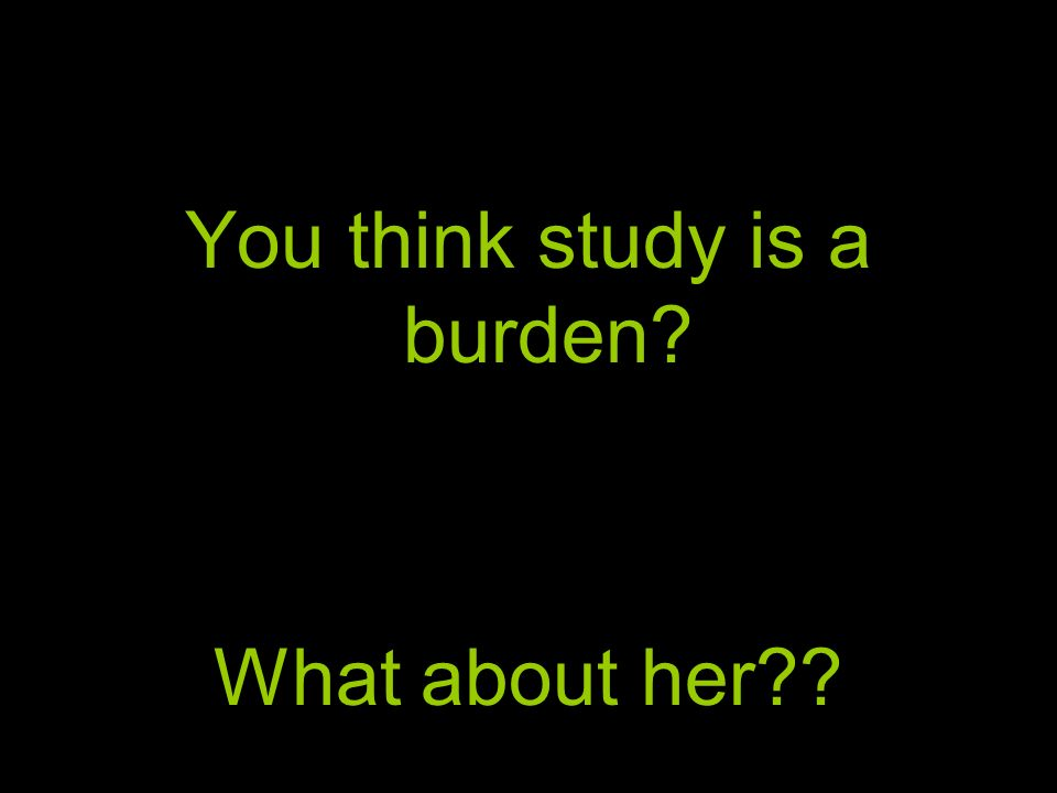 You think study is a burden? What about her??