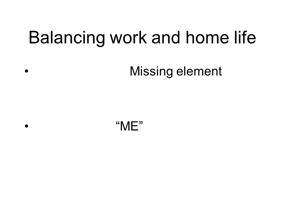 Balancing work and home life Missing element ME