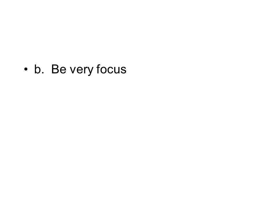b. Be very focus