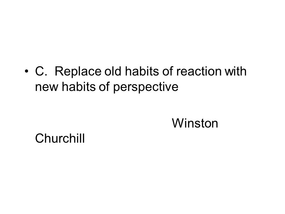 C. Replace old habits of reaction with new habits of perspective Winston Churchill