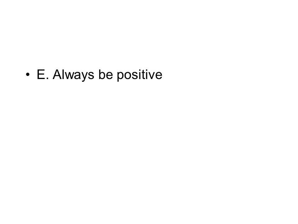 E. Always be positive