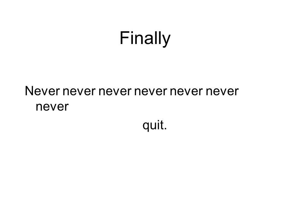Finally Never never never never never never never quit.