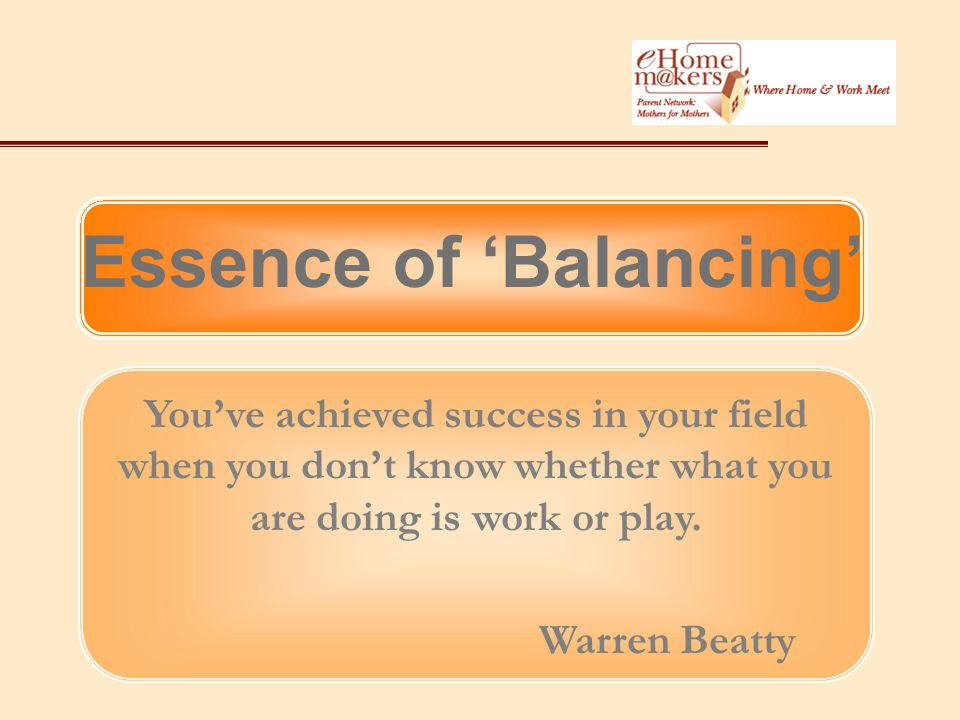 Essence of Balancing Youve achieved success in your field when you dont know whether what you are doing is work or play.