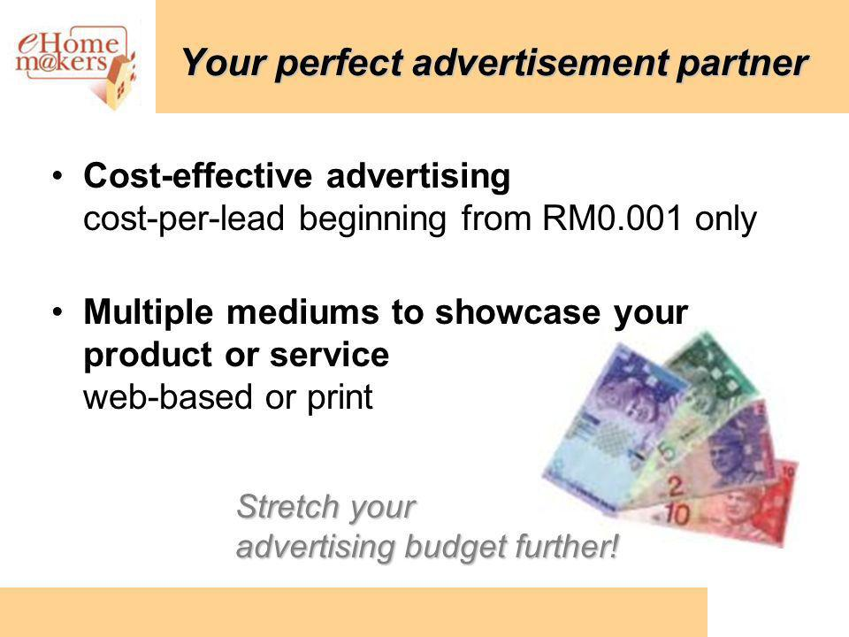 Your perfect advertisement partner Cost-effective advertising cost-per-lead beginning from RM0.001 only Multiple mediums to showcase your product or service web-based or print Stretch your advertising budgetfurther.