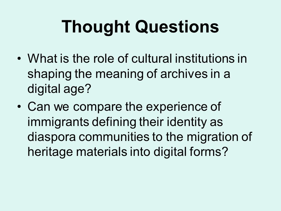 Thought Questions What is the role of cultural institutions in shaping the meaning of archives in a digital age.