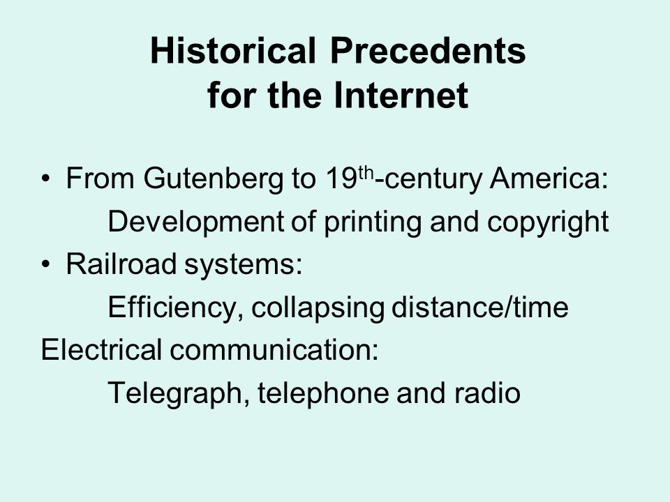 Historical Precedents for the Internet From Gutenberg to 19 th -century America: Development of printing and copyright Railroad systems: Efficiency, collapsing distance/time Electrical communication: Telegraph, telephone and radio