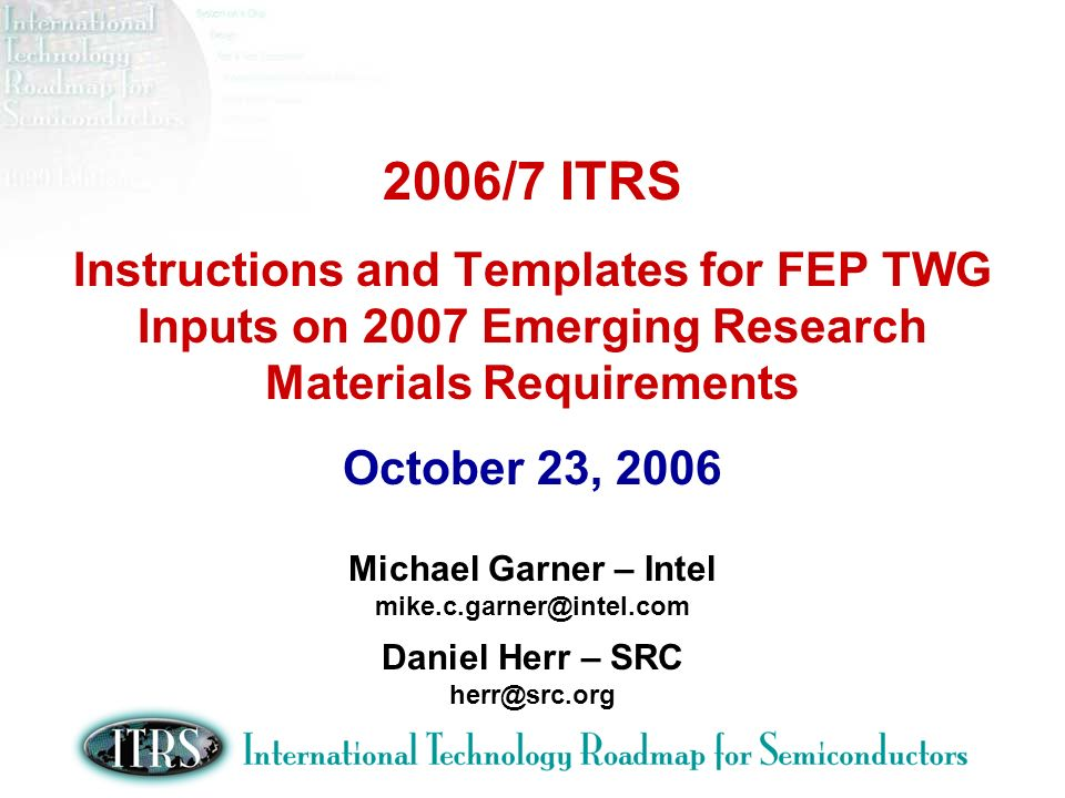 2006/7 ITRS Instructions and Templates for FEP TWG Inputs on 2007 Emerging Research Materials Requirements October 23, 2006 Michael Garner – Intel mike.c.garner@intel.com Daniel Herr – SRC herr@src.org